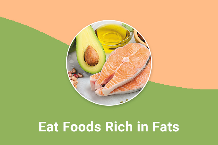 Eat foods rich in fats